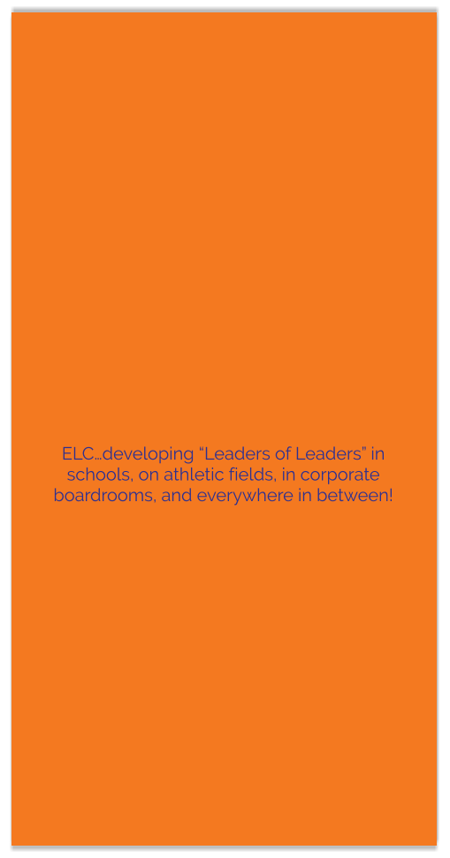 "ELC…developing ""Leaders of Leaders"" in schools, on athletic fields, in corporate boardrooms, and everywhere in between!"